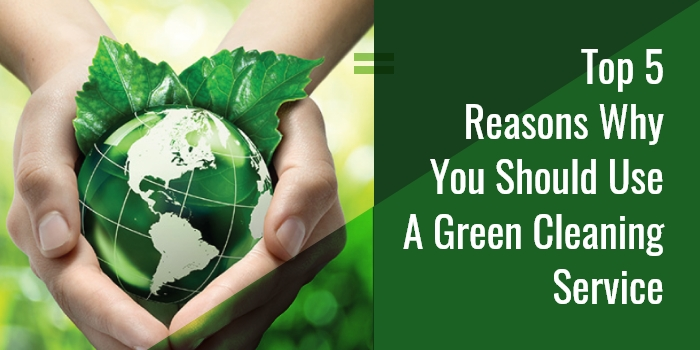 5 Top Reasons Why You Should Use A Green Cleaning Service
