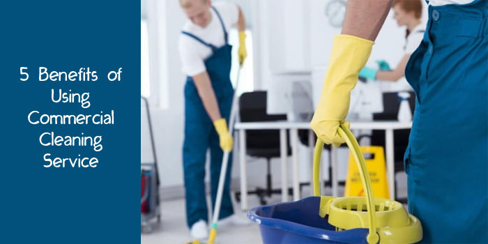 5 Benefits of Using Commercial Cleaning Service