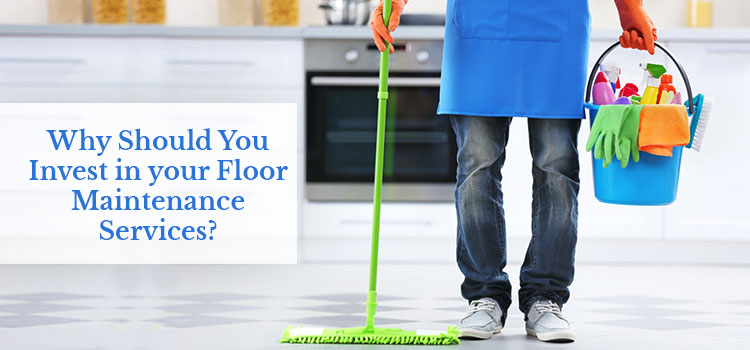 Why Should You Invest in Your Floor Maintenance Services?