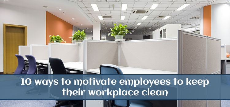 10 Ways To Motivate Employees To Keep Their Workplace Clean